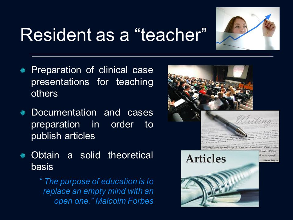 Resident as a teacher Preparation of clinical case presentations for teaching others Documentation and cases preparation in order to publish articles Obtain a solid theoretical basis The purpose of education is to replace an empty mind with an open one.