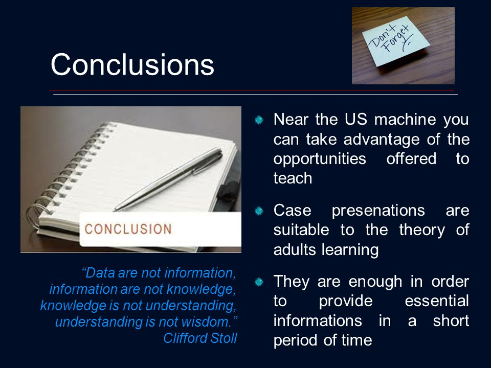 Conclusions Near the US machine you can take advantage of the opportunities offered to teach Case presenations are suitable to the theory of adults learning They are enough in order to provide essential informations in a short period of time Data are not information, information are not knowledge, knowledge is not understanding, understanding is not wisdom.