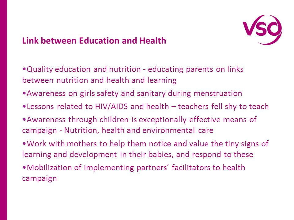 Link between Education and Health Quality education and nutrition - educating parents on links between nutrition and health and learning Awareness on girls safety and sanitary during menstruation Lessons related to HIV/AIDS and health – teachers fell shy to teach Awareness through children is exceptionally effective means of campaign - Nutrition, health and environmental care Work with mothers to help them notice and value the tiny signs of learning and development in their babies, and respond to these Mobilization of implementing partners facilitators to health campaign