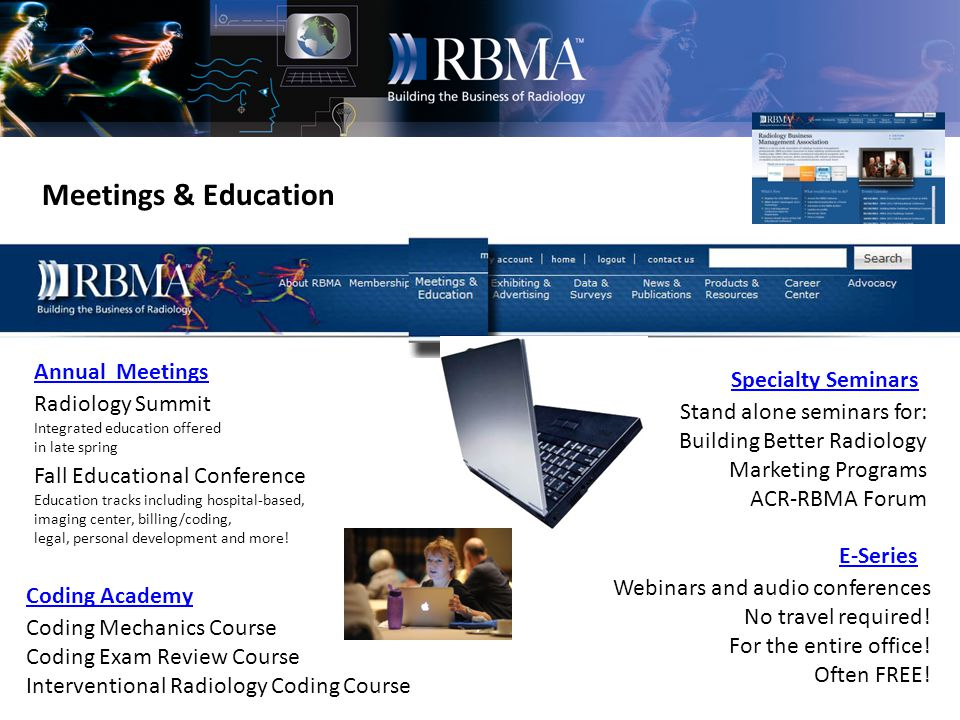 Meetings & Education Annual Meetings Specialty Seminars Coding Academy E-Series Radiology Summit Integrated education offered in late spring Fall Educational Conference Education tracks including hospital-based, imaging center, billing/coding, legal, personal development and more.