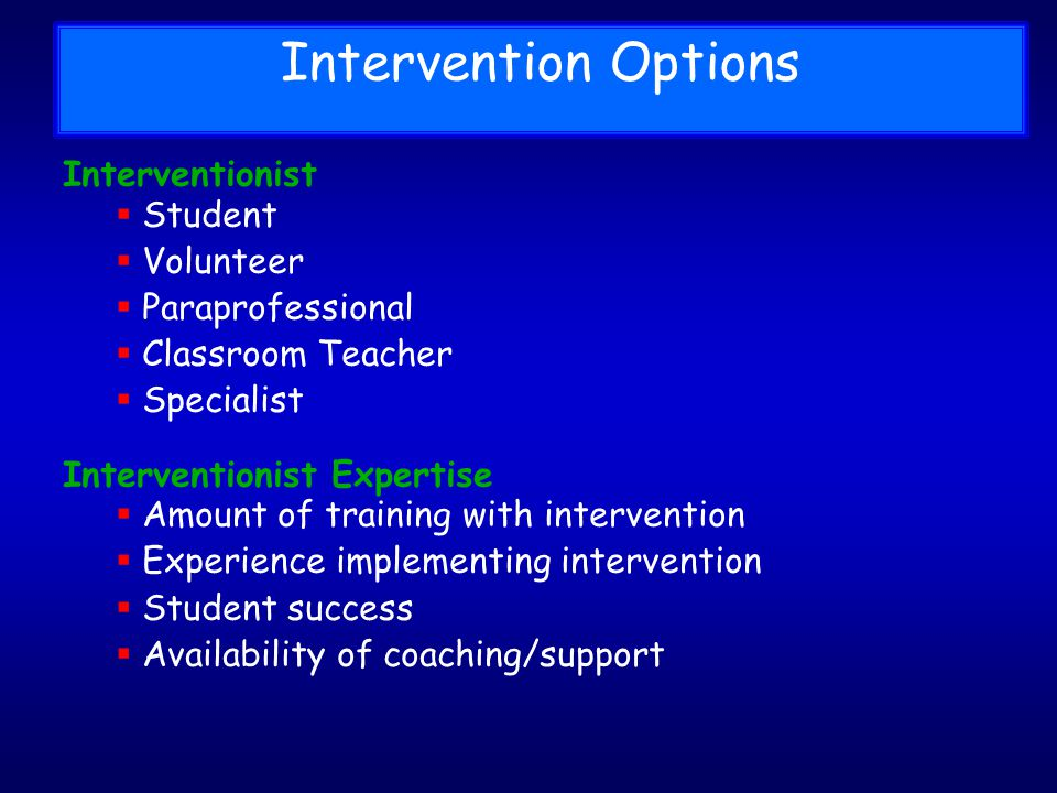 Interventionist Student Volunteer Paraprofessional Classroom Teacher Specialist Interventionist Expertise Amount of training with intervention Experience implementing intervention Student success Availability of coaching/support Intervention Options