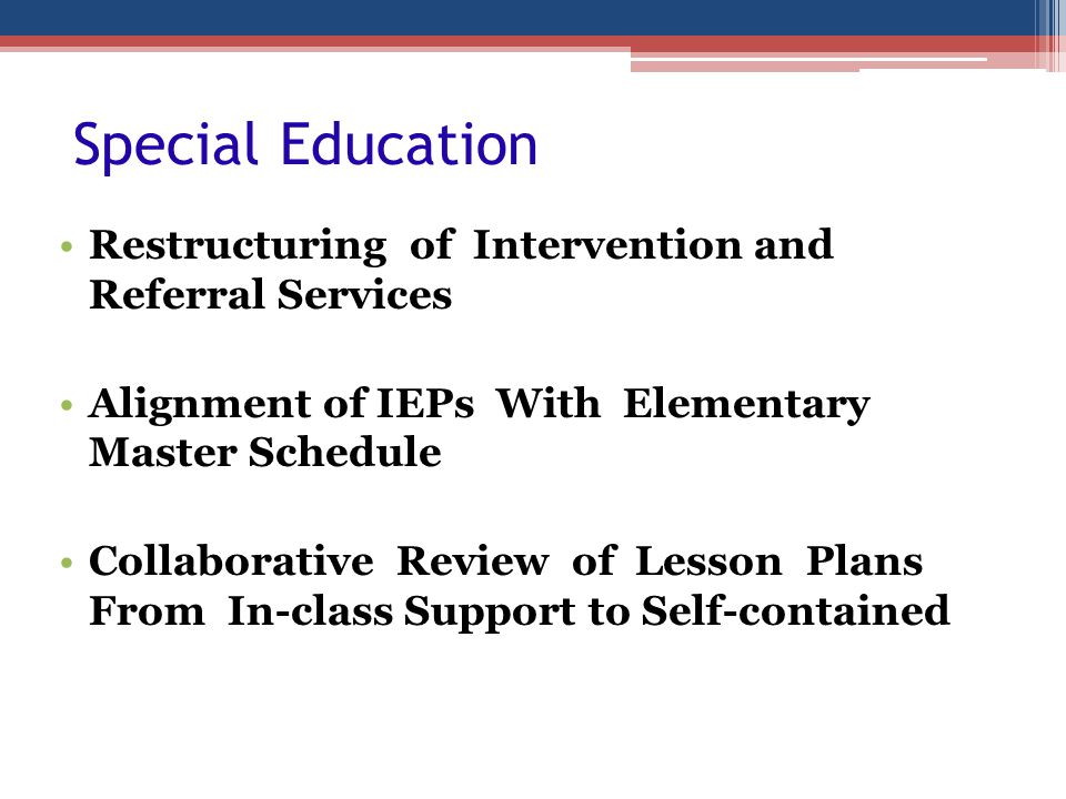 Special Education Restructuring of Intervention and Referral Services Alignment of IEPs With Elementary Master Schedule Collaborative Review of Lesson