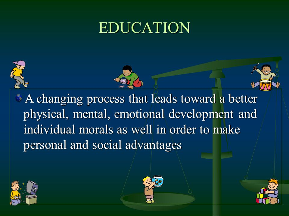 EDUCATION A changing process that leads toward a better physical, mental, emotional development and individual morals as well in order to make persona