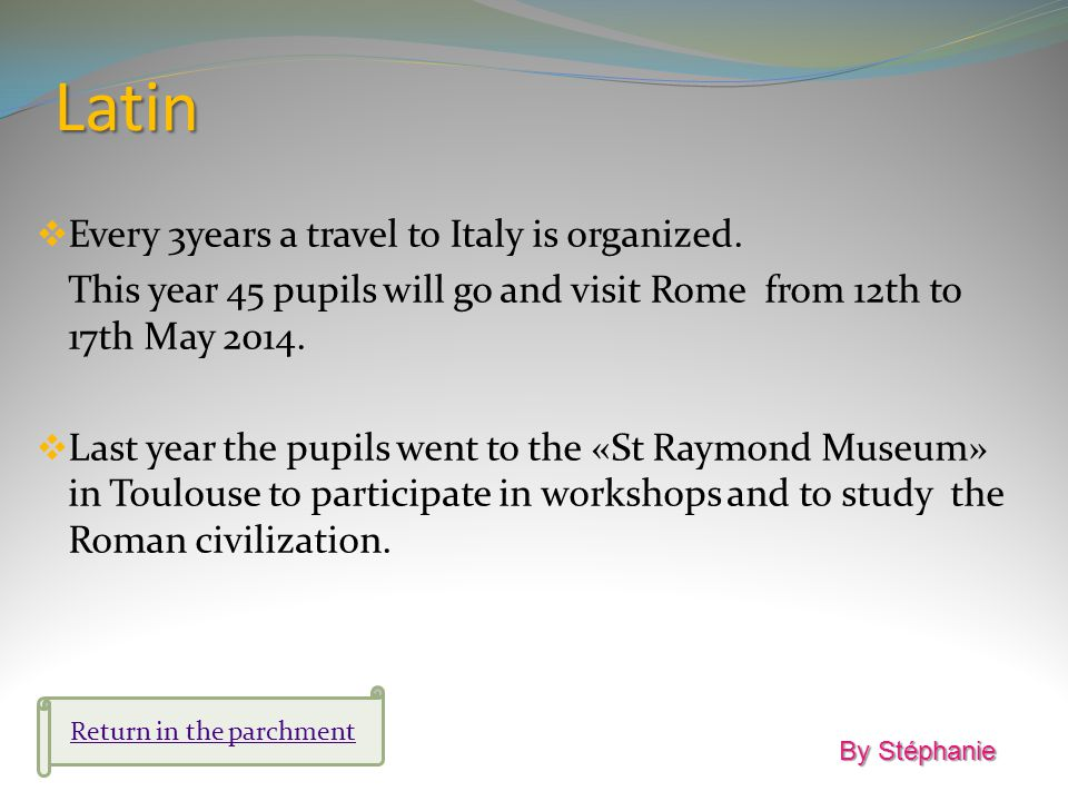 Latin Every 3years a travel to Italy is organized. This year 45 pupils will go and visit Rome from 12th to 17th May 2014. Last year the pupils went to