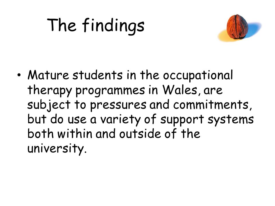 The findings Mature students in the occupational therapy programmes in Wales, are subject to pressures and commitments, but do use a variety of support systems both within and outside of the university.