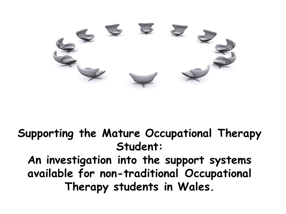 Supporting the Mature Occupational Therapy Student: An investigation into the support systems available for non-traditional Occupational Therapy students in Wales.