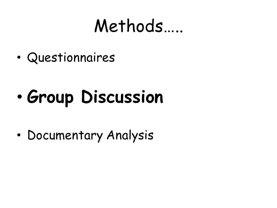 Methods….. Questionnaires Group Discussion Documentary Analysis