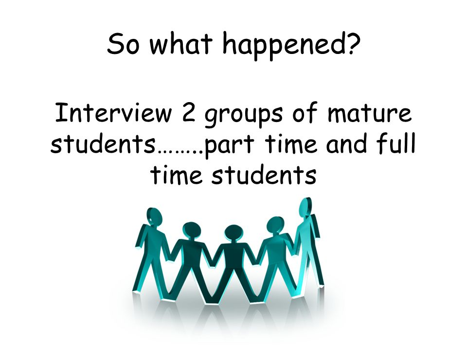 So what happened? Interview 2 groups of mature students……..part time and full time students