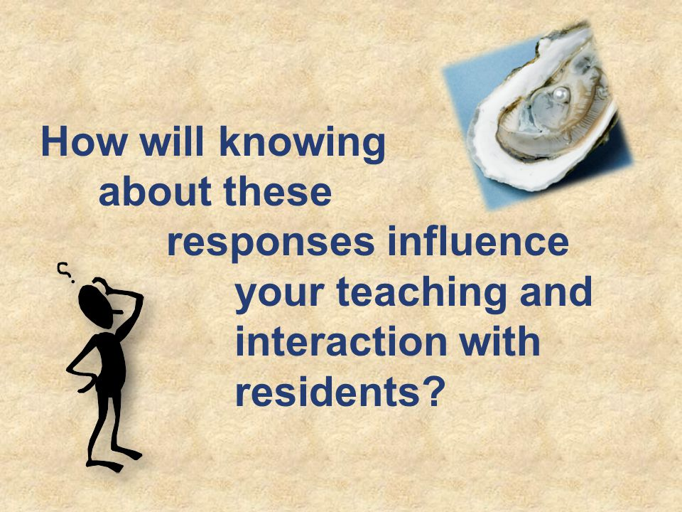 How will knowing about these responses influence your teaching and interaction with residents?