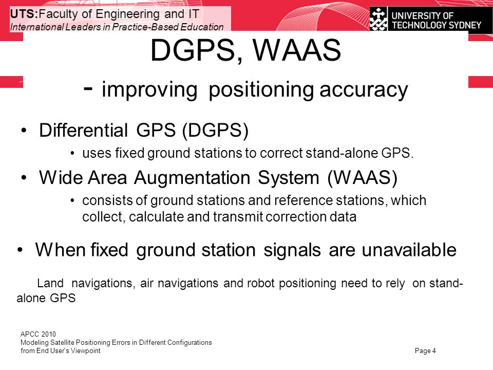 UTS:Faculty of Engineering and IT International Leaders in Practice-Based Education Conclusions Black box approach, from end users view point Investigate the external behaviors No efforts on modeling many individual error sources and receiver noises Accuracy improved Can be applied in the situations –when satellite configurations and receiver change APCC 2010 Modeling Satellite Positioning Errors in Different Configurations from End User s Viewpoint Page 15