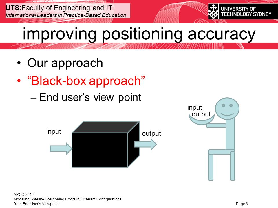 UTS:Faculty of Engineering and IT International Leaders in Practice-Based Education Our approach Black-box approach –End users view point APCC 2010 Modeling Satellite Positioning Errors in Different Configurations from End User s Viewpoint Page 6 improving positioning accuracy input output input