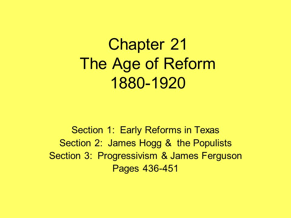 Chapter 21 The Age of Reform 1880-1920 Section 1: Early Reforms in Texas Section 2: James Hogg & the Populists Section 3: Progressivism & James Fergus
