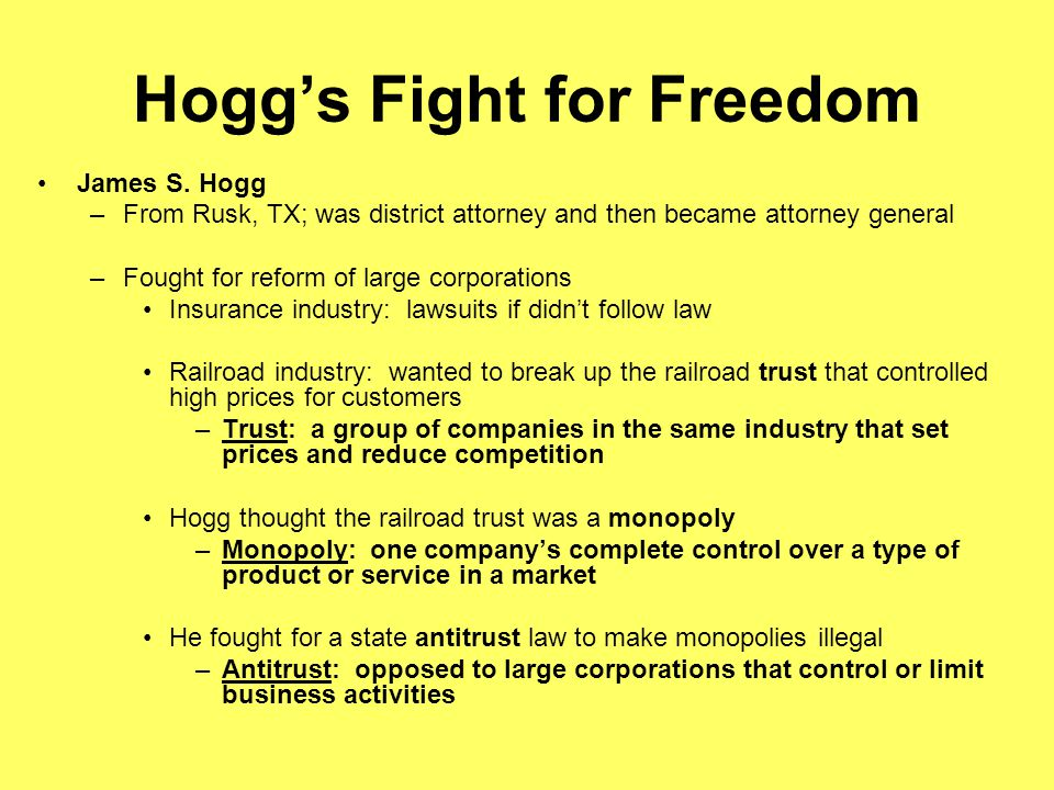 Hoggs Fight for Freedom James S. Hogg –From Rusk, TX; was district attorney and then became attorney general –Fought for reform of large corporations