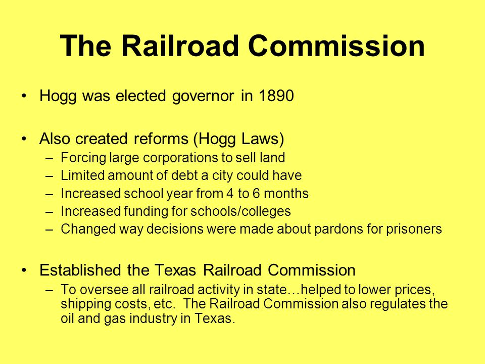 The Railroad Commission Hogg was elected governor in 1890 Also created reforms (Hogg Laws) –Forcing large corporations to sell land –Limited amount of