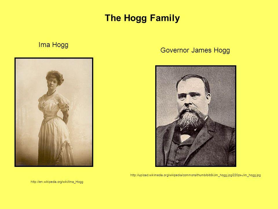 The Hogg Family Ima Hogg http://en.wikipedia.org/wiki/Ima_Hogg Governor James Hogg http://upload.wikimedia.org/wikipedia/commons/thumb/b/b9/Jim_hogg.j