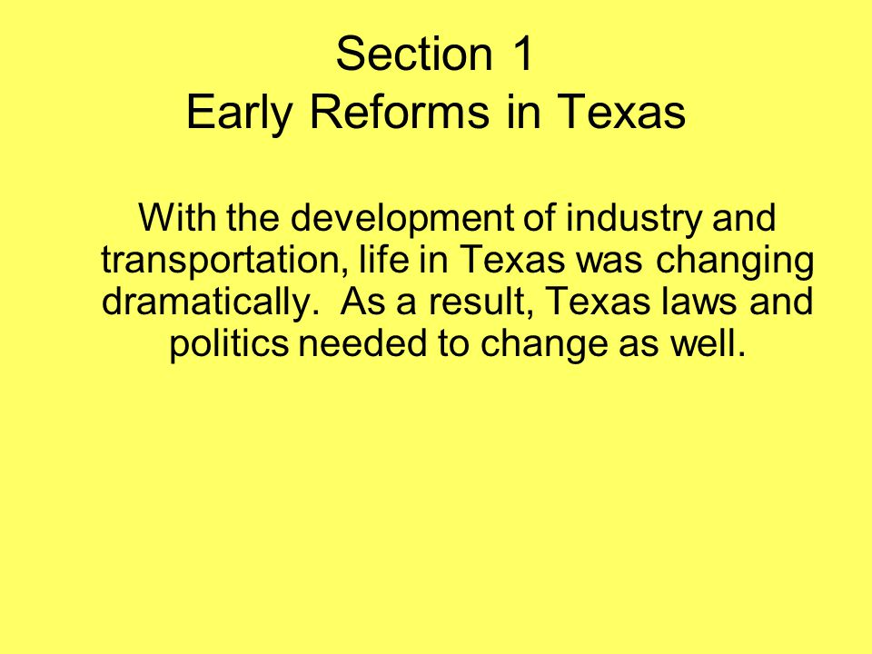 Section 1 Early Reforms in Texas With the development of industry and transportation, life in Texas was changing dramatically. As a result, Texas laws