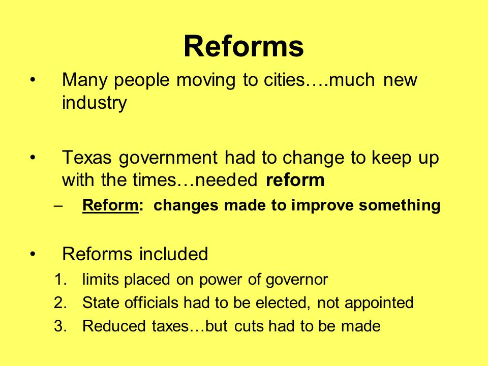 Reforms Many people moving to cities….much new industry Texas government had to change to keep up with the times…needed reform –Reform: changes made t