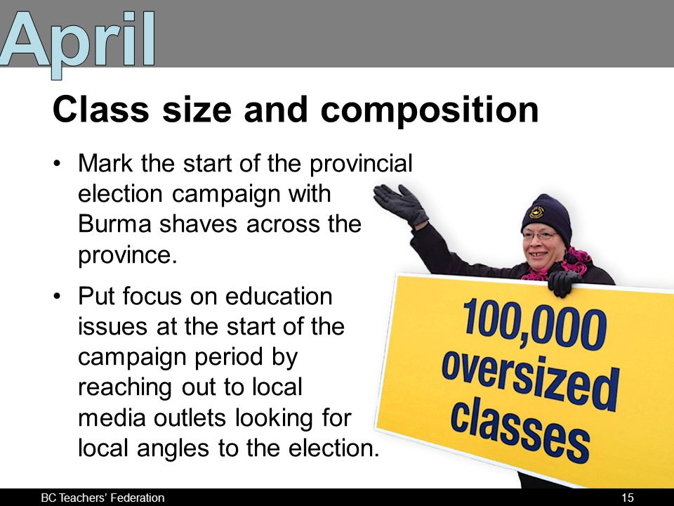 BC Teachers Federation15 Class size and composition Mark the start of the provincial election campaign with Burma shaves across the province.