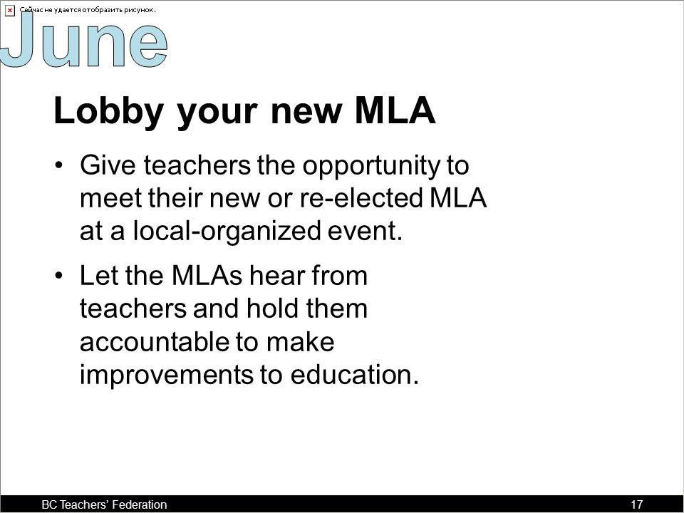Lobby your new MLA Give teachers the opportunity to meet their new or re-elected MLA at a local-organized event.