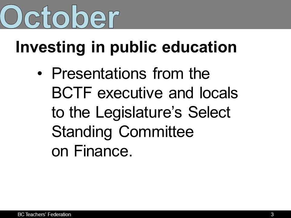 BC Teachers Federation4 Informing MLAs and provincial decision-makers of the cutbacks that have hurt public education in BC.