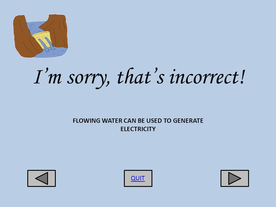 Im sorry, thats incorrect! QUIT FLOWING WATER CAN BE USED TO GENERATE ELECTRICITY