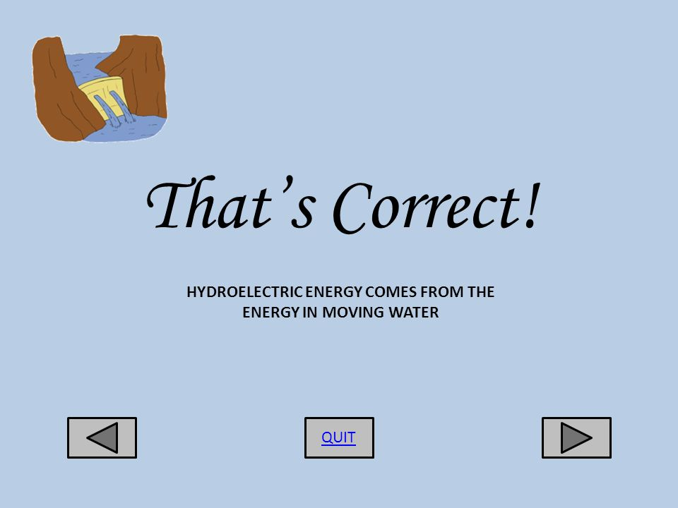 Thats Correct! QUIT HYDROELECTRIC ENERGY COMES FROM THE ENERGY IN MOVING WATER