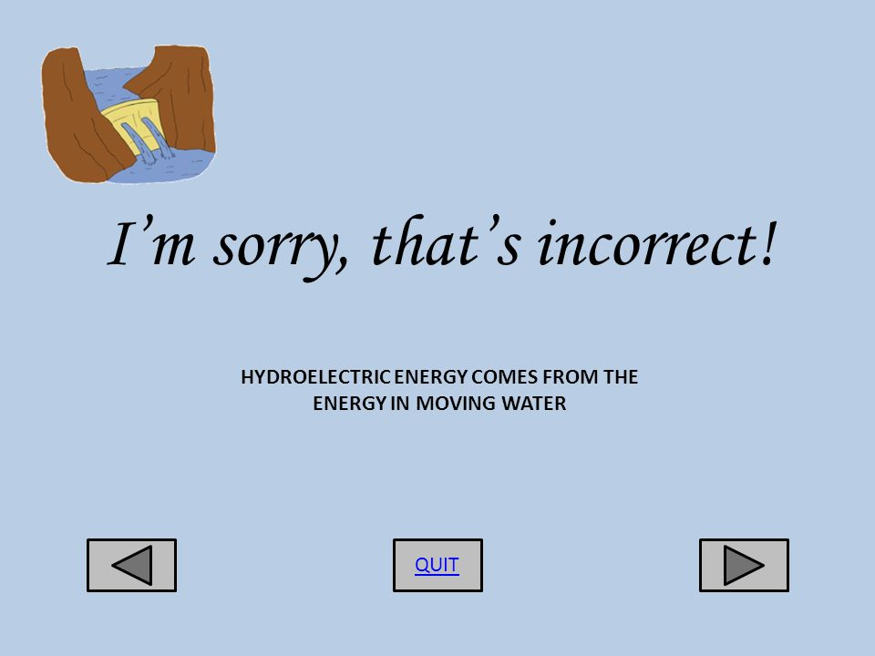 Im sorry, thats incorrect! QUIT HYDROELECTRIC ENERGY COMES FROM THE ENERGY IN MOVING WATER