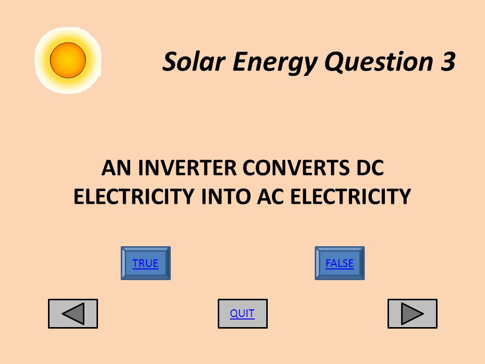 Solar Energy Question 3 QUIT TRUEFALSE AN INVERTER CONVERTS DC ELECTRICITY INTO AC ELECTRICITY