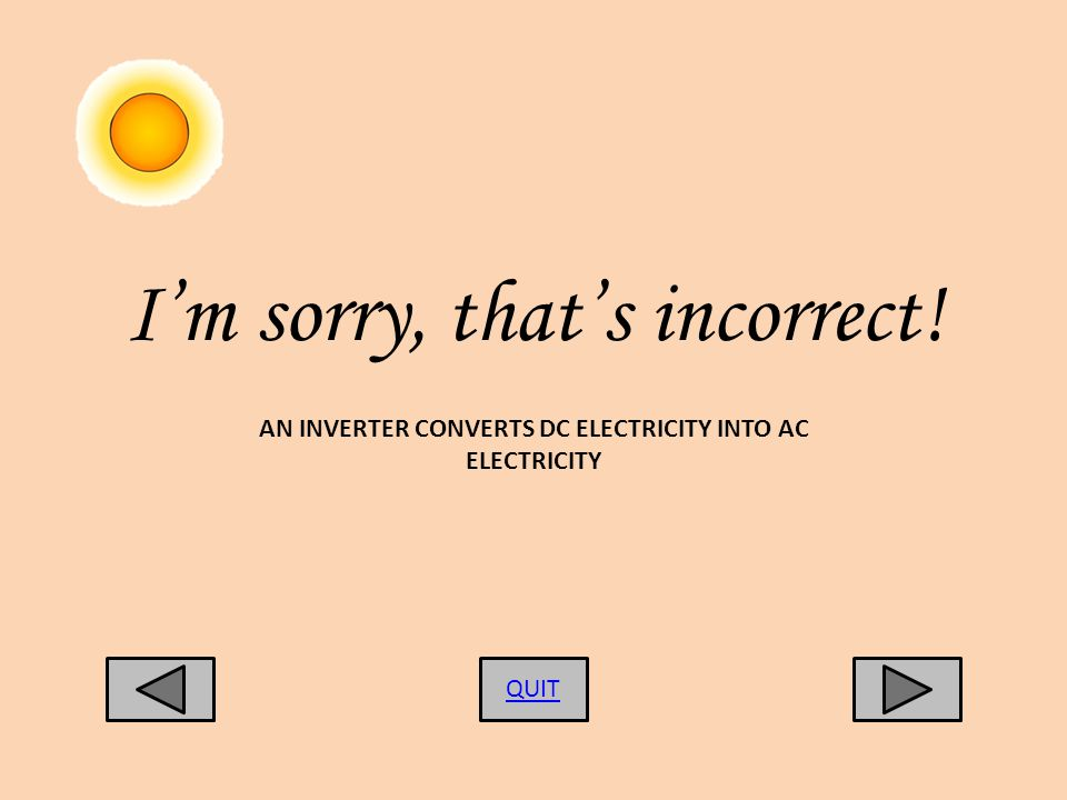 Im sorry, thats incorrect! QUIT AN INVERTER CONVERTS DC ELECTRICITY INTO AC ELECTRICITY