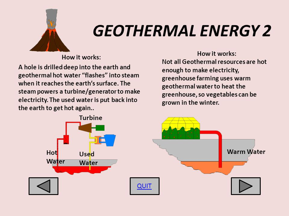 GEOTHERMAL ENERGY 2 How it works: A hole is drilled deep into the earth and geothermal hot water flashes into steam when it reaches the earths surface.