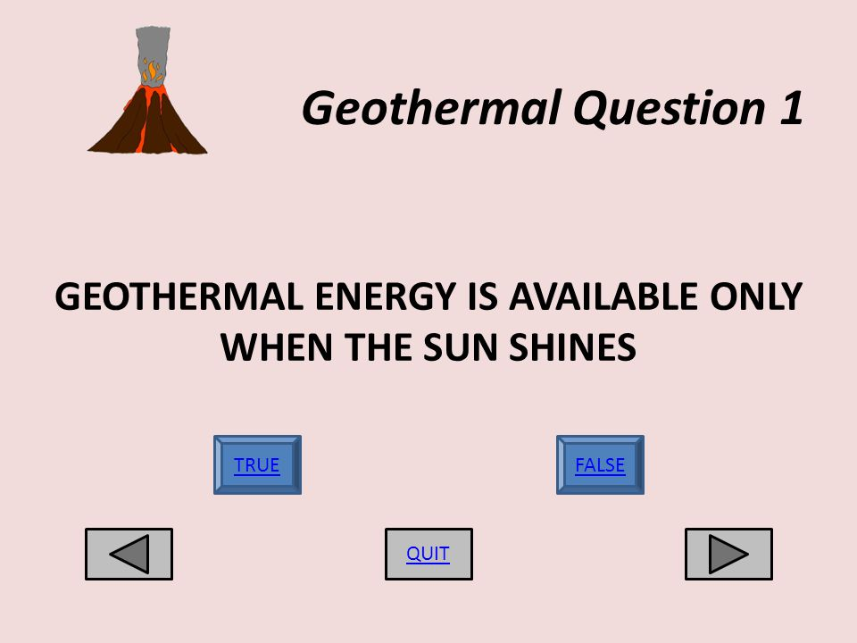 Geothermal Question 1 GEOTHERMAL ENERGY IS AVAILABLE ONLY WHEN THE SUN SHINES QUIT TRUEFALSE