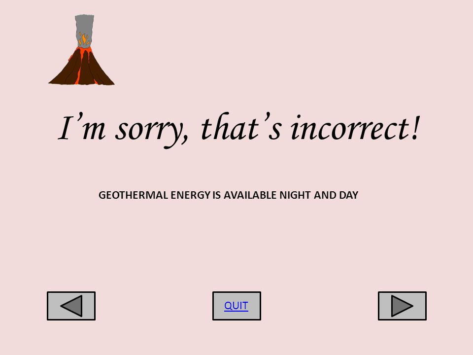 Im sorry, thats incorrect! QUIT GEOTHERMAL ENERGY IS AVAILABLE NIGHT AND DAY