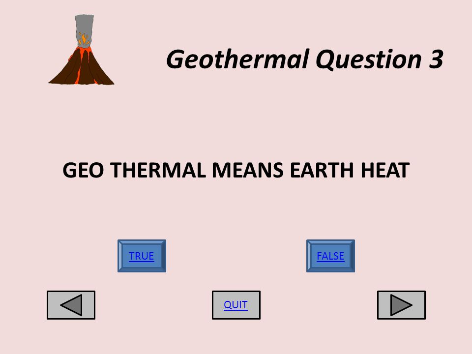 Geothermal Question 3 GEO THERMAL MEANS EARTH HEAT QUIT TRUEFALSE