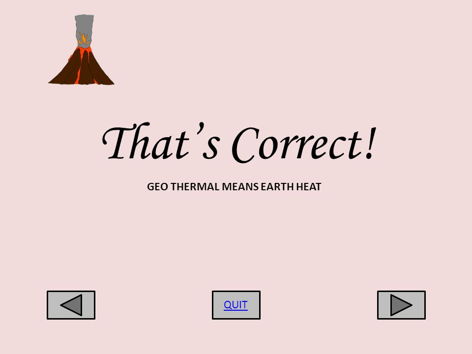 Thats Correct! QUIT GEO THERMAL MEANS EARTH HEAT
