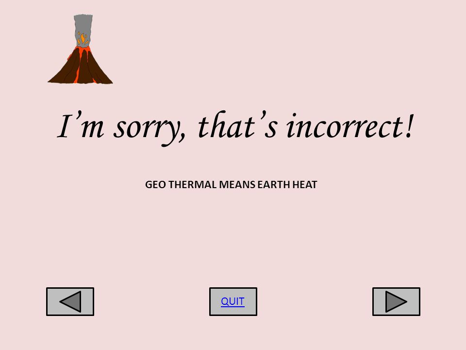 Im sorry, thats incorrect! QUIT GEO THERMAL MEANS EARTH HEAT