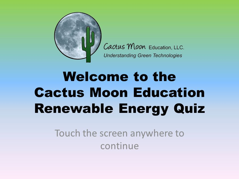 Welcome to the Cactus Moon Education Renewable Energy Quiz Touch the screen anywhere to continue