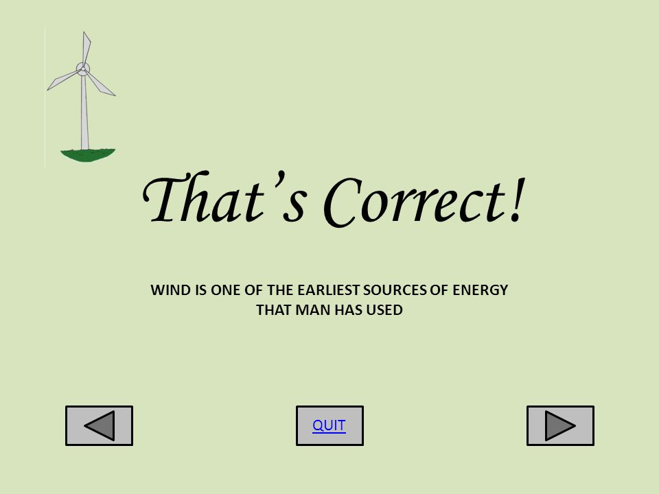 Thats Correct! QUIT WIND IS ONE OF THE EARLIEST SOURCES OF ENERGY THAT MAN HAS USED