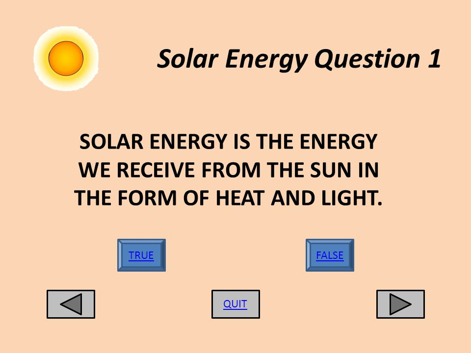 Solar Energy Question 1 QUIT FALSETRUE SOLAR ENERGY IS THE ENERGY WE RECEIVE FROM THE SUN IN THE FORM OF HEAT AND LIGHT.