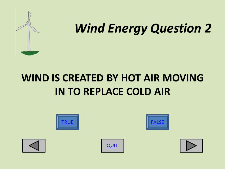 Wind Energy Question 2 WIND IS CREATED BY HOT AIR MOVING IN TO REPLACE COLD AIR QUIT TRUEFALSE