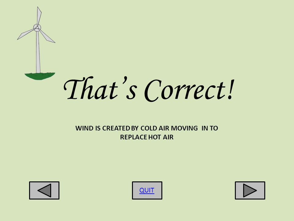 Thats Correct! QUIT WIND IS CREATED BY COLD AIR MOVING IN TO REPLACE HOT AIR