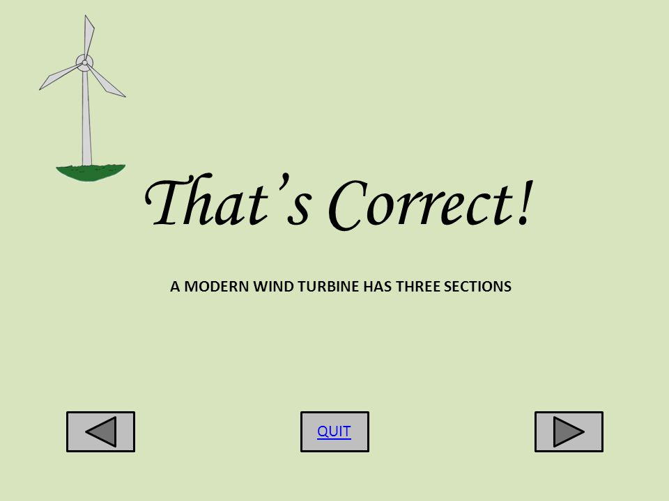 Thats Correct! QUIT A MODERN WIND TURBINE HAS THREE SECTIONS