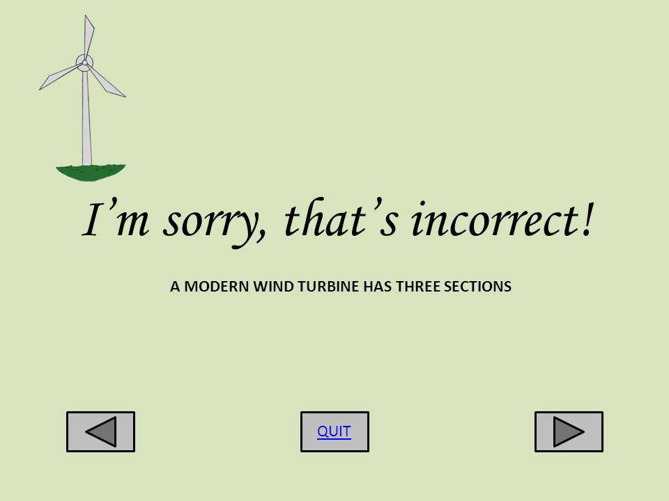 Im sorry, thats incorrect! QUIT A MODERN WIND TURBINE HAS THREE SECTIONS