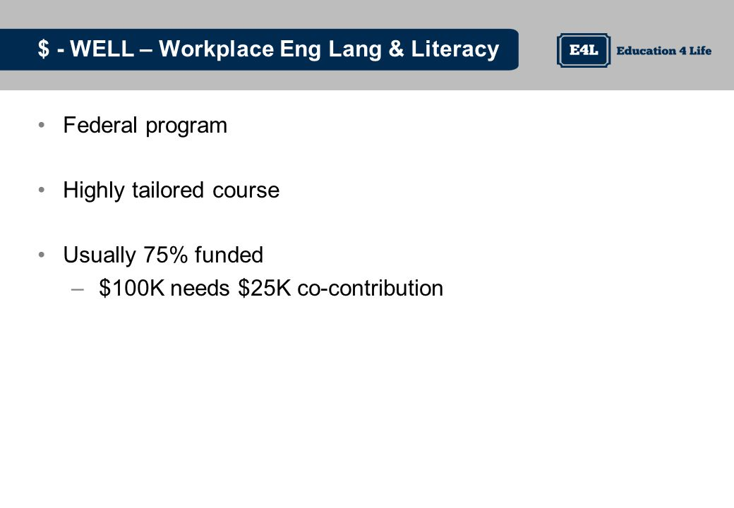 $ - WELL – Workplace Eng Lang & Literacy Federal program Highly tailored course Usually 75% funded – $100K needs $25K co-contribution