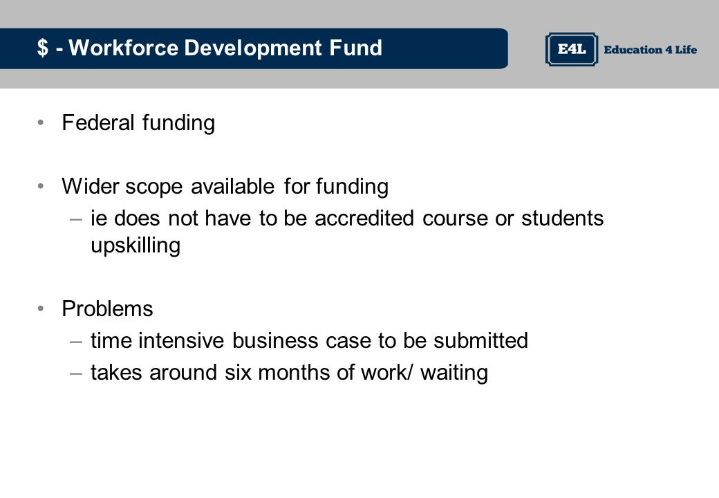 $ - Workforce Development Fund Federal funding Wider scope available for funding –ie does not have to be accredited course or students upskilling Problems –time intensive business case to be submitted –takes around six months of work/ waiting