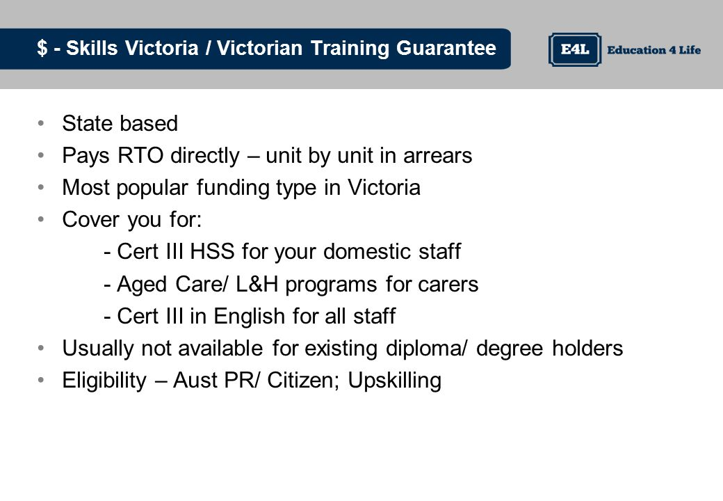 $ - Skills Victoria / Victorian Training Guarantee State based Pays RTO directly – unit by unit in arrears Most popular funding type in Victoria Cover you for: - Cert III HSS for your domestic staff - Aged Care/ L&H programs for carers - Cert III in English for all staff Usually not available for existing diploma/ degree holders Eligibility – Aust PR/ Citizen; Upskilling