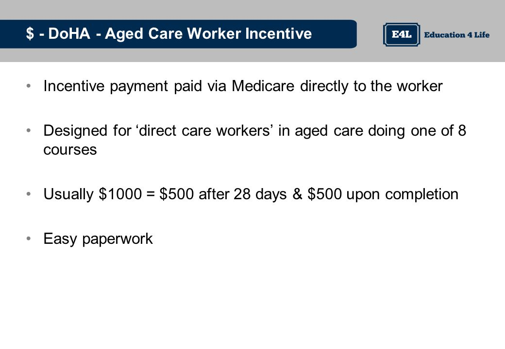 $ - DoHA - Aged Care Worker Incentive Incentive payment paid via Medicare directly to the worker Designed for direct care workers in aged care doing one of 8 courses Usually $1000 = $500 after 28 days & $500 upon completion Easy paperwork