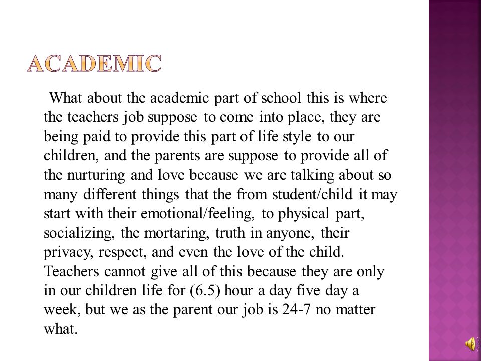 What about the academic part of school this is where the teachers job suppose to come into place, they are being paid to provide this part of life style to our children, and the parents are suppose to provide all of the nurturing and love because we are talking about so many different things that the from student/child it may start with their emotional/feeling, to physical part, socializing, the mortaring, truth in anyone, their privacy, respect, and even the love of the child.