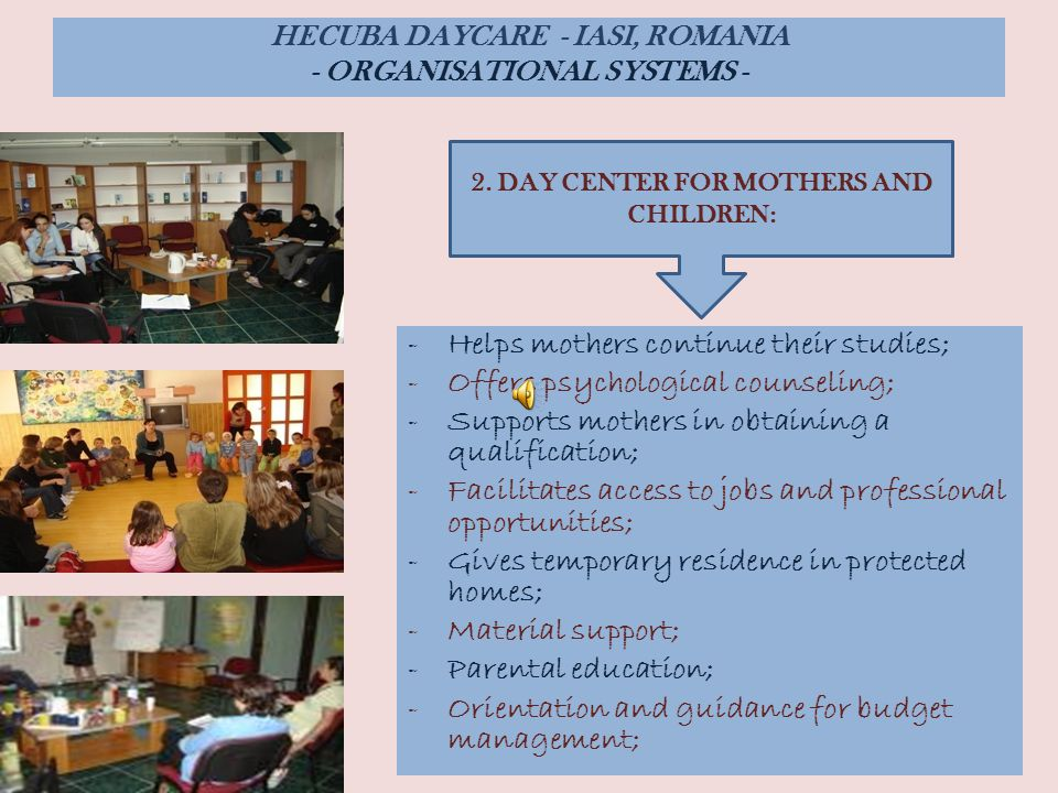 -Helps mothers continue their studies; -Offers psychological counseling; -Supports mothers in obtaining a qualification; -Facilitates access to jobs and professional opportunities; -Gives temporary residence in protected homes; -Material support; -Parental education; -Orientation and guidance for budget management; HECUBA DAYCARE - IASI, ROMANIA - ORGANISATIONAL SYSTEMS - 2.