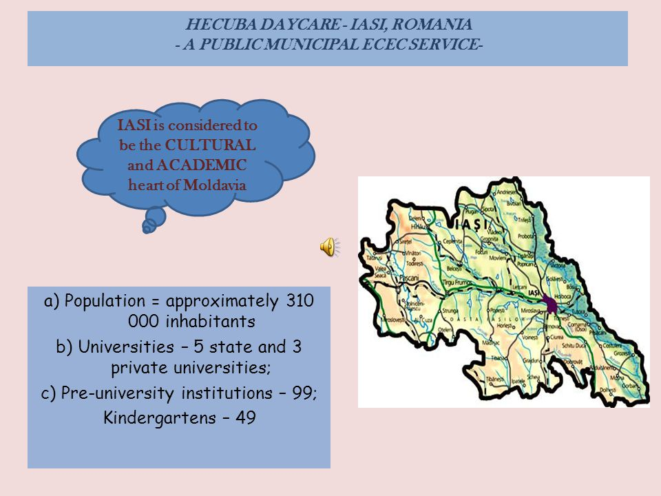 HECUBA DAYCARE - IASI, ROMANIA - A PUBLIC MUNICIPAL ECEC SERVICE- a) Population = approximately 310 000 inhabitants b) Universities – 5 state and 3 private universities; c) Pre-university institutions – 99; Kindergartens – 49 IASI is considered to be the CULTURAL and ACADEMIC heart of Moldavia