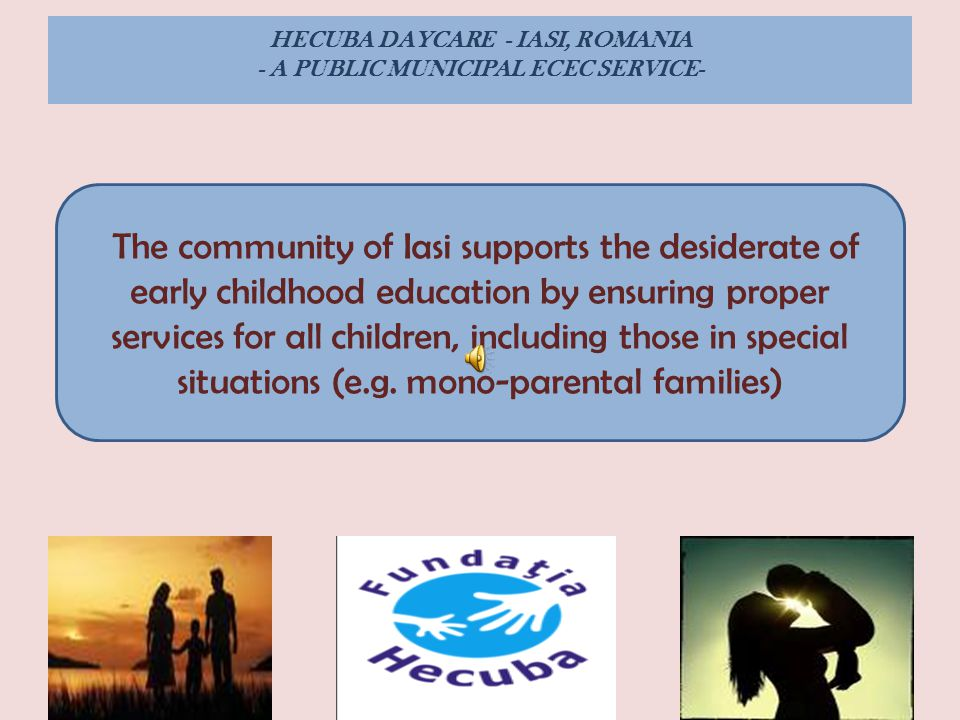 HECUBA DAYCARE - IASI, ROMANIA - A PUBLIC MUNICIPAL ECEC SERVICE- The community of Iasi supports the desiderate of early childhood education by ensuring proper services for all children, including those in special situations (e.g.
